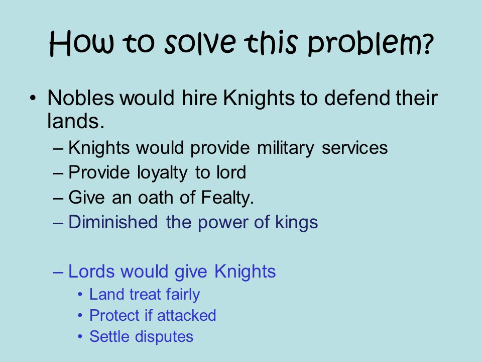 How to solve this problem? Nobles would hire Knights to defend their lands. –Knights would provide military services –Provide loyalty to lord –Give an