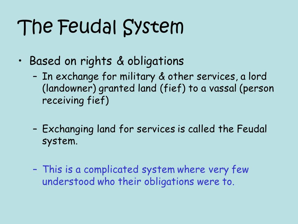 The Feudal System Based on rights & obligations –In exchange for military & other services, a lord (landowner) granted land (fief) to a vassal (person
