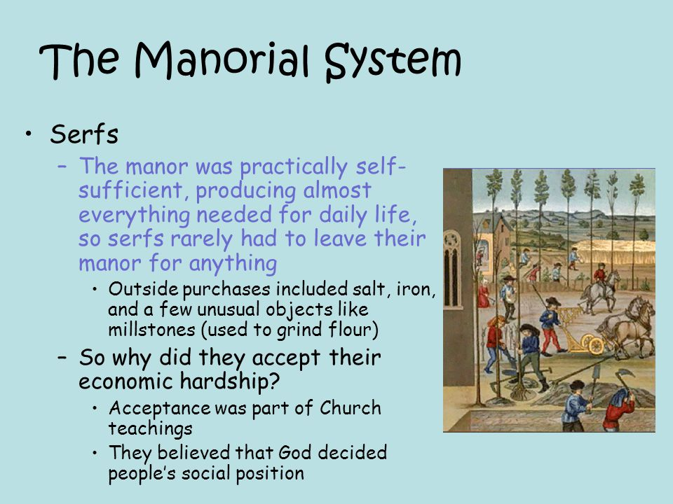 The Manorial System Serfs –The manor was practically self- sufficient, producing almost everything needed for daily life, so serfs rarely had to leave