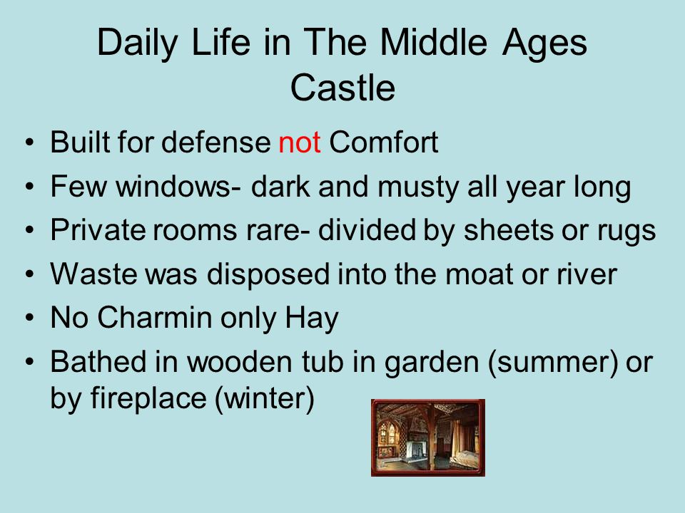 Daily Life in The Middle Ages Castle Built for defense not Comfort Few windows- dark and musty all year long Private rooms rare- divided by sheets or