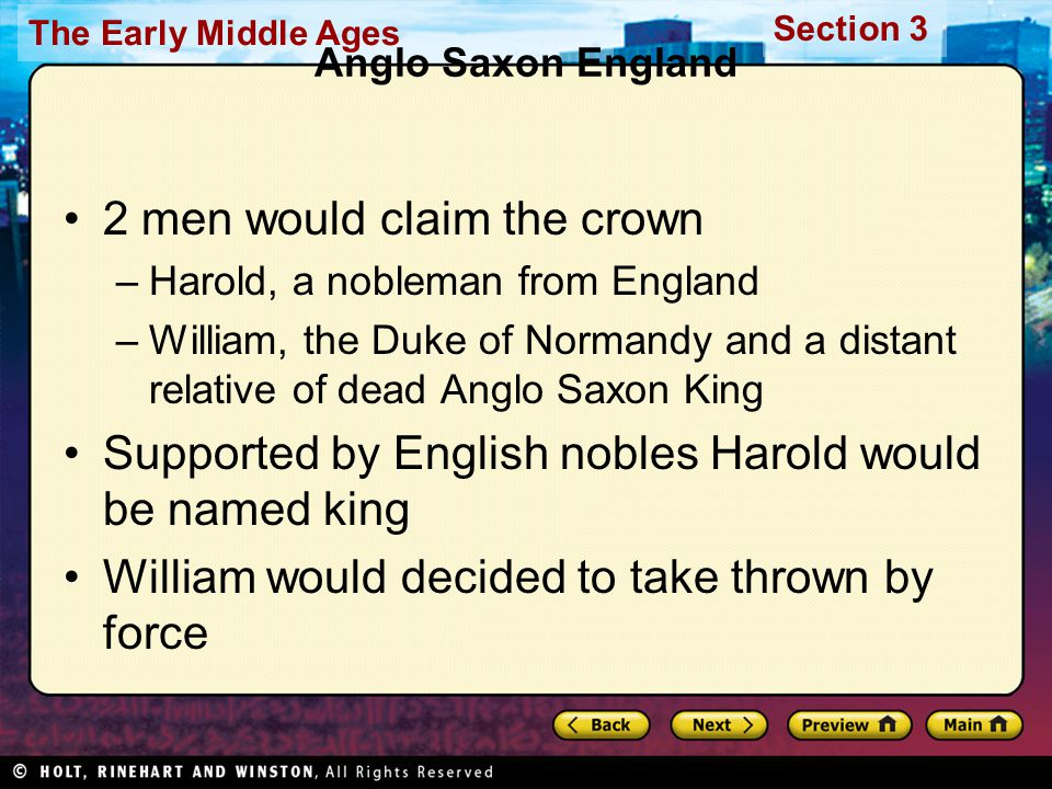 The Early Middle Ages Section 3 Anglo Saxon England 2 men would claim the crown –Harold, a nobleman from England –William, the Duke of Normandy and a