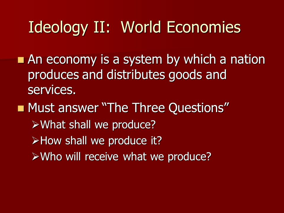 Ideology II: World Economies An economy is a system by which a nation produces and distributes goods and services.