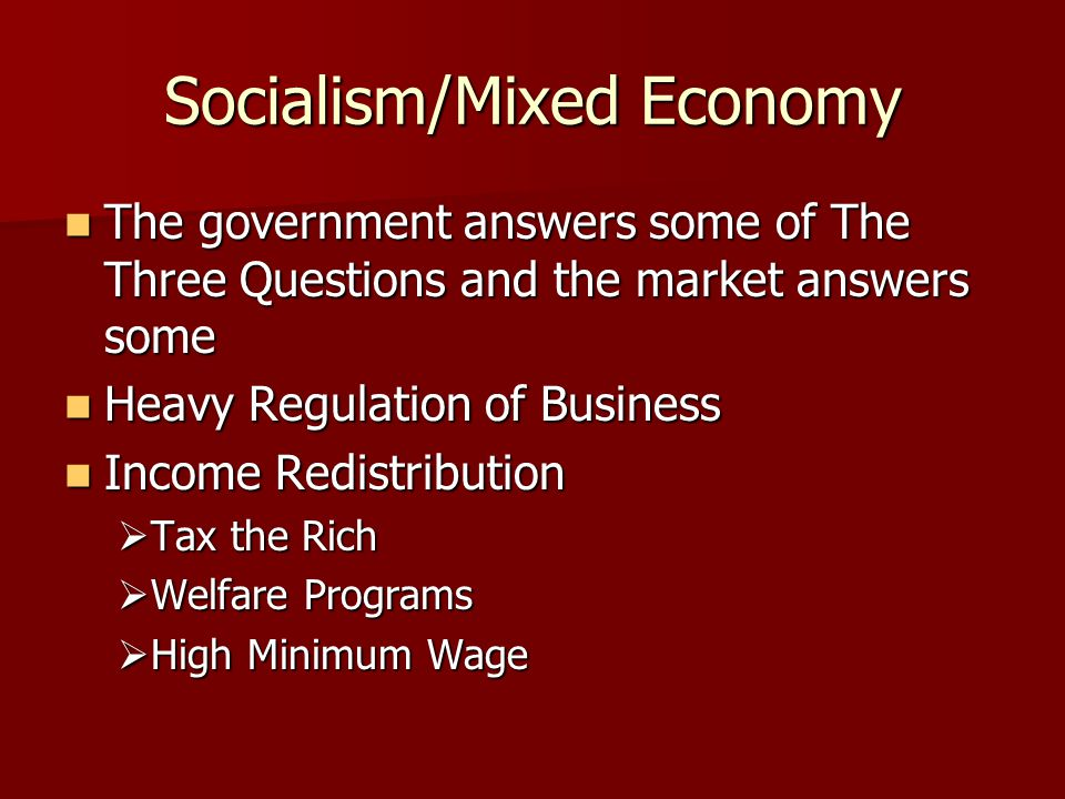Socialism/Mixed Economy The government answers some of The Three Questions and the market answers some The government answers some of The Three Questions and the market answers some Heavy Regulation of Business Heavy Regulation of Business Income Redistribution Income Redistribution  Tax the Rich  Welfare Programs  High Minimum Wage