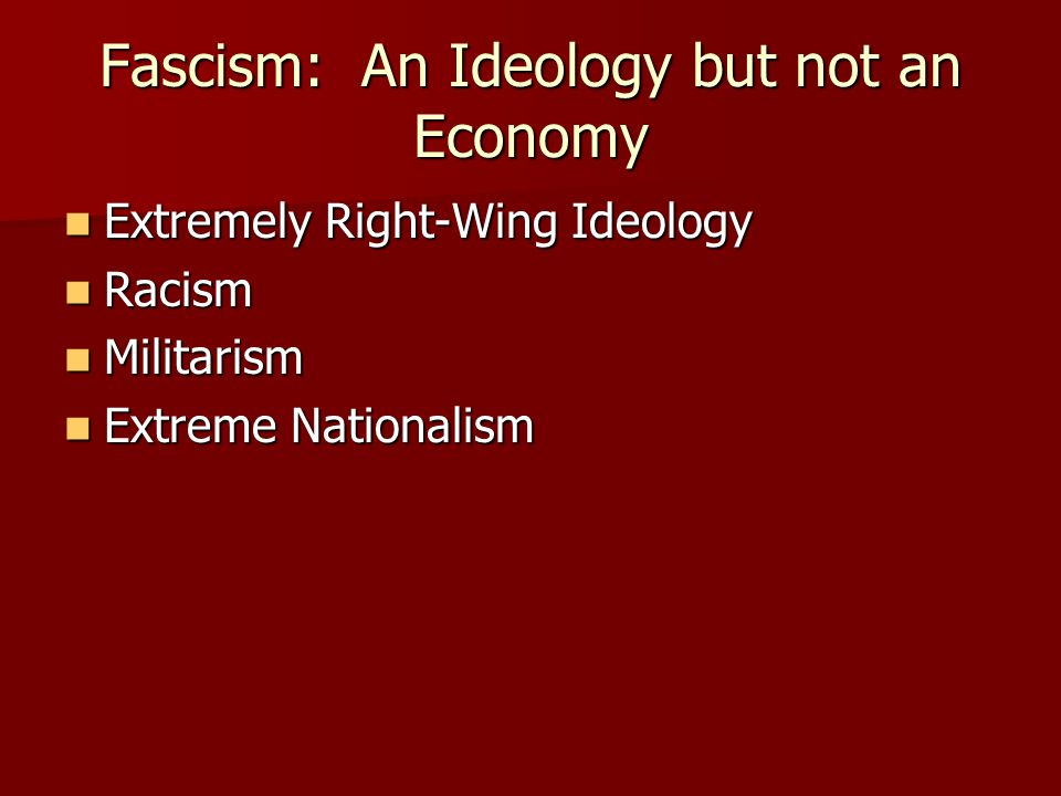 Fascism: An Ideology but not an Economy Extremely Right-Wing Ideology Extremely Right-Wing Ideology Racism Racism Militarism Militarism Extreme Nationalism Extreme Nationalism