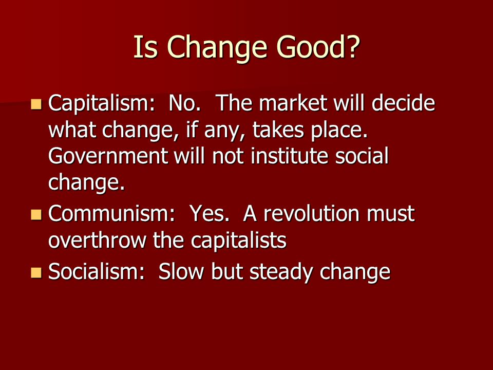 Is Change Good. Capitalism: No. The market will decide what change, if any, takes place.