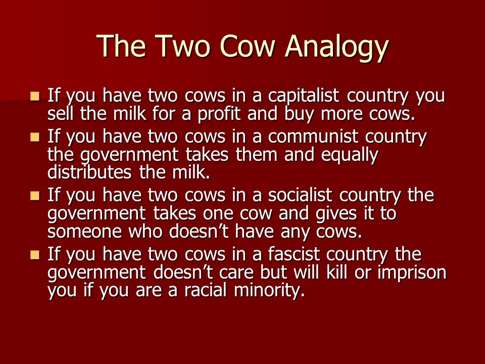 The Two Cow Analogy If you have two cows in a capitalist country you sell the milk for a profit and buy more cows.