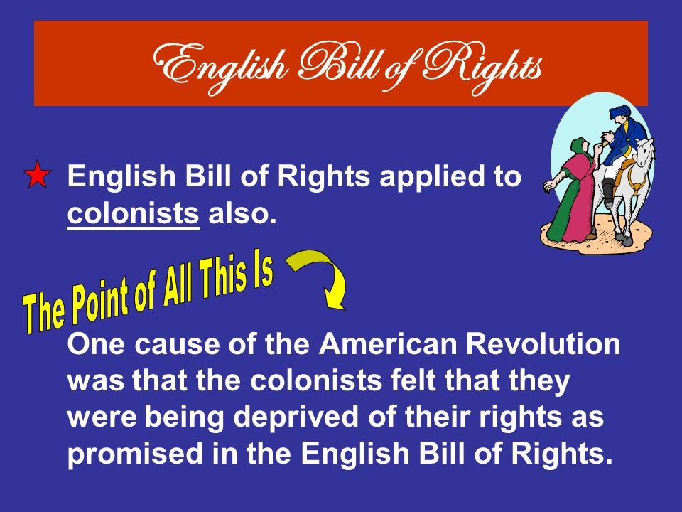 English Bill of Rights applied to colonists also. One cause of the American Revolution was that the colonists felt that they were being deprived of th