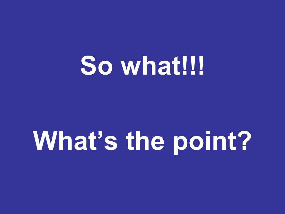 So what!!! What's the point?