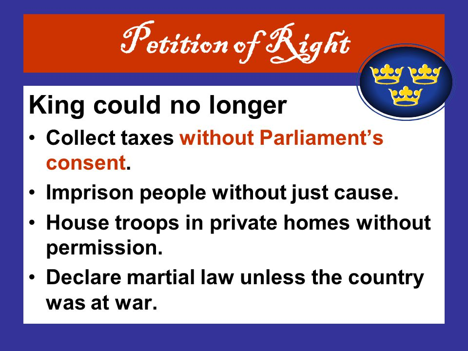 King could no longer Collect taxes without Parliament's consent. Imprison people without just cause. House troops in private homes without permission.