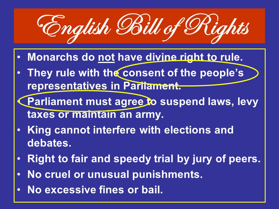 English Bill of Rights Monarchs do not have divine right to rule. They rule with the consent of the people's representatives in Parliament. Parliament