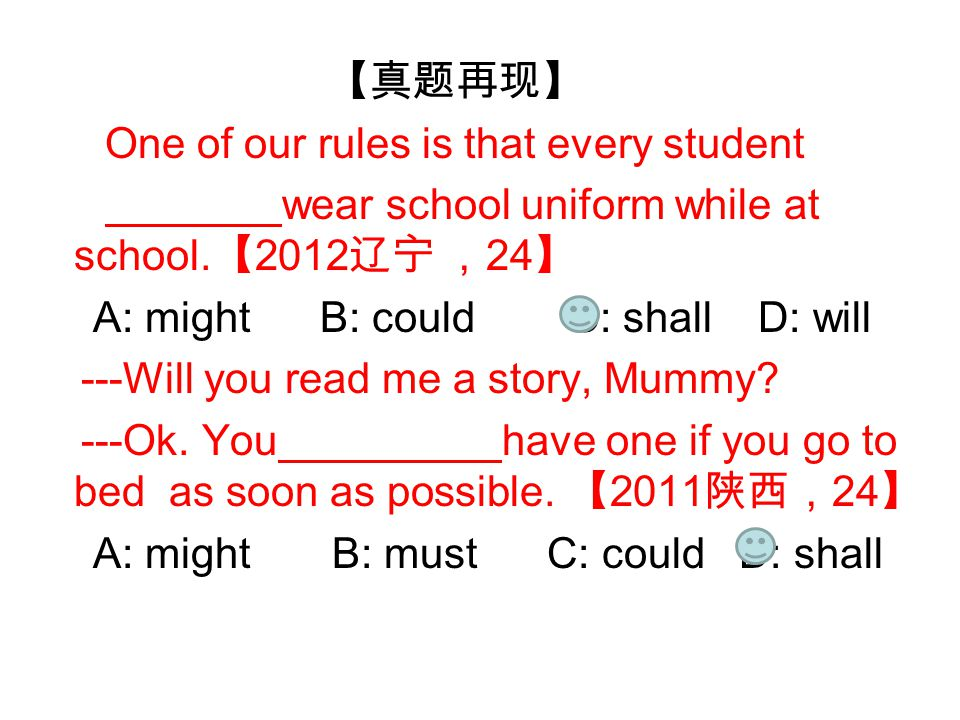【真题再现】 One of our rules is that every student wear school uniform while at school. 【 2012 辽宁 , 24 】 A: might B: could C: shall D: will ---Will you rea