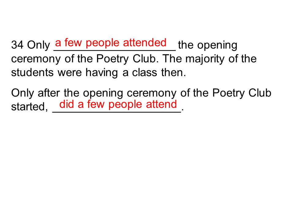 34 Only ___________________ the opening ceremony of the Poetry Club. The majority of the students were having a class then. Only after the opening cer