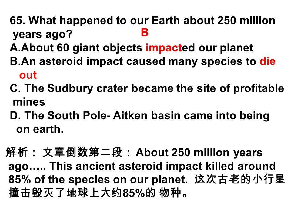 65. What happened to our Earth about 250 million years ago? A.About 60 giant objects impacted our planet B.An asteroid impact caused many species to d