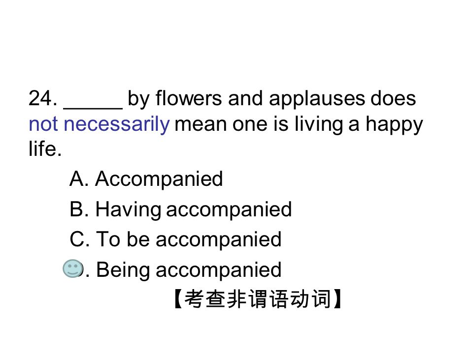 24. _____ by flowers and applauses does not necessarily mean one is living a happy life. A. Accompanied B. Having accompanied C. To be accompanied D.