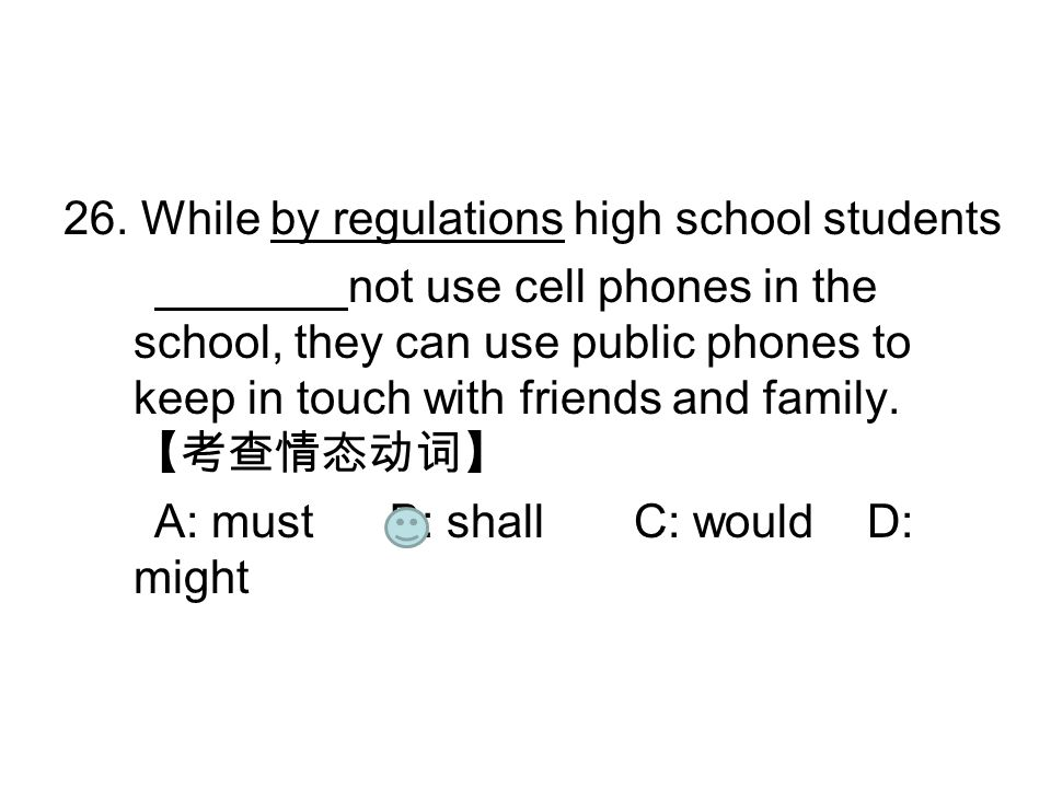 26. While by regulations high school students not use cell phones in the school, they can use public phones to keep in touch with friends and family.