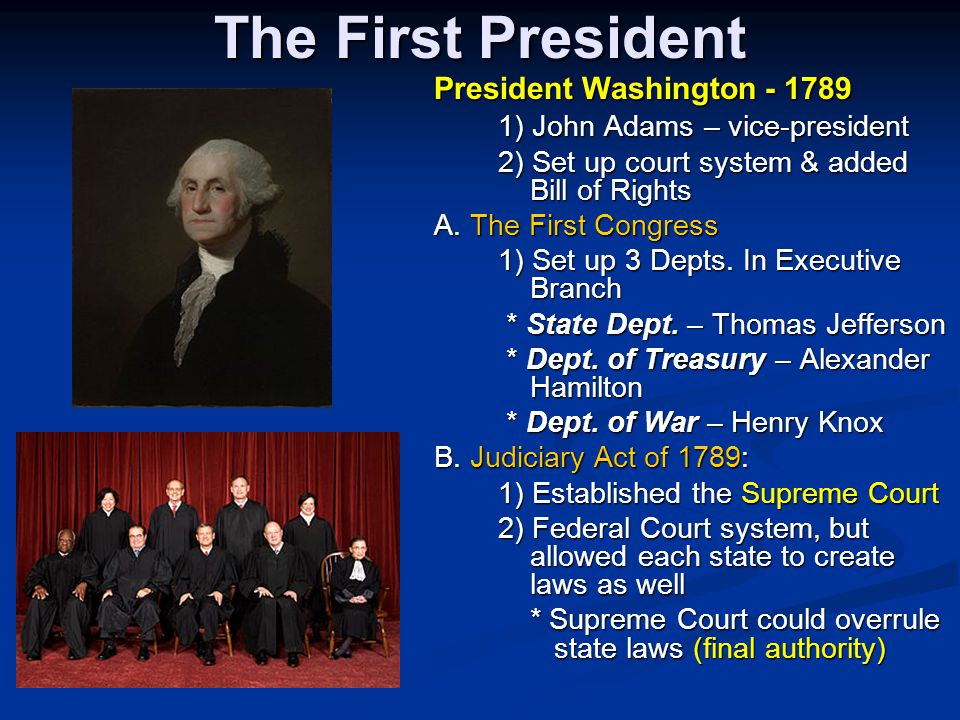 The First President President Washington - 1789 1) John Adams – vice-president 1) John Adams – vice-president 2) Set up court system & added Bill of R