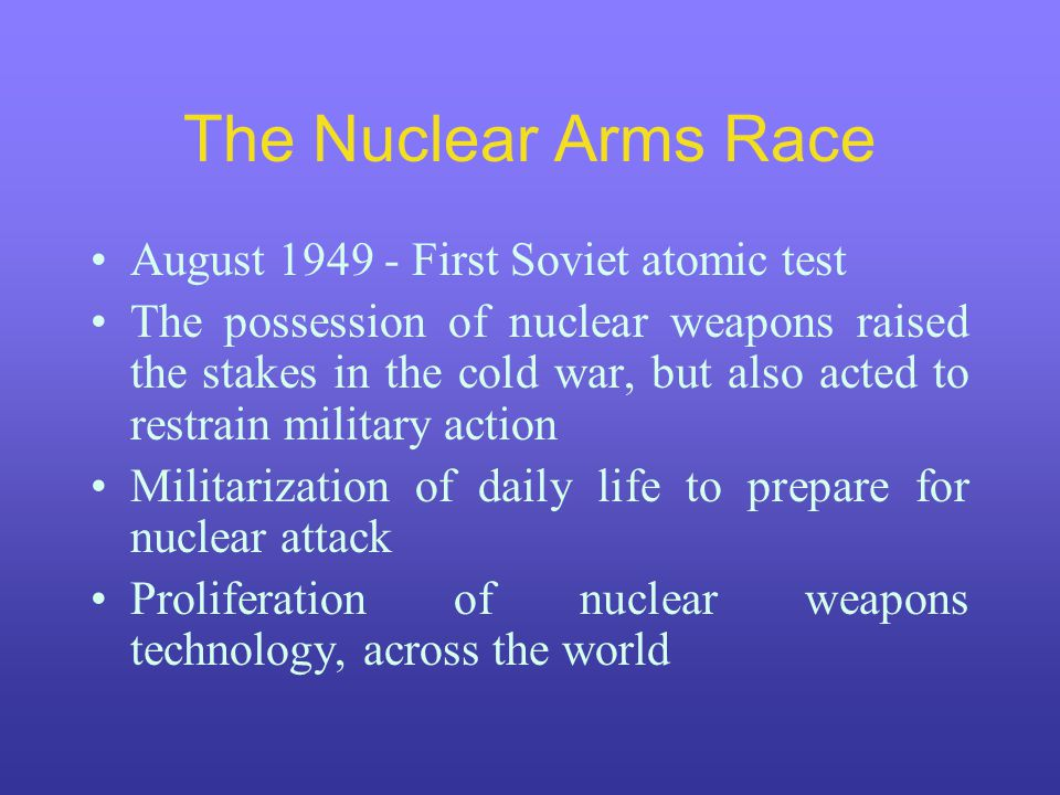 The Nuclear Arms Race August 1949 - First Soviet atomic test The possession of nuclear weapons raised the stakes in the cold war, but also acted to restrain military action Militarization of daily life to prepare for nuclear attack Proliferation of nuclear weapons technology, across the world