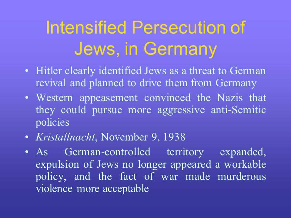 Intensified Persecution of Jews, in Germany Hitler clearly identified Jews as a threat to German revival and planned to drive them from Germany Western appeasement convinced the Nazis that they could pursue more aggressive anti-Semitic policies Kristallnacht, November 9, 1938 As German-controlled territory expanded, expulsion of Jews no longer appeared a workable policy, and the fact of war made murderous violence more acceptable