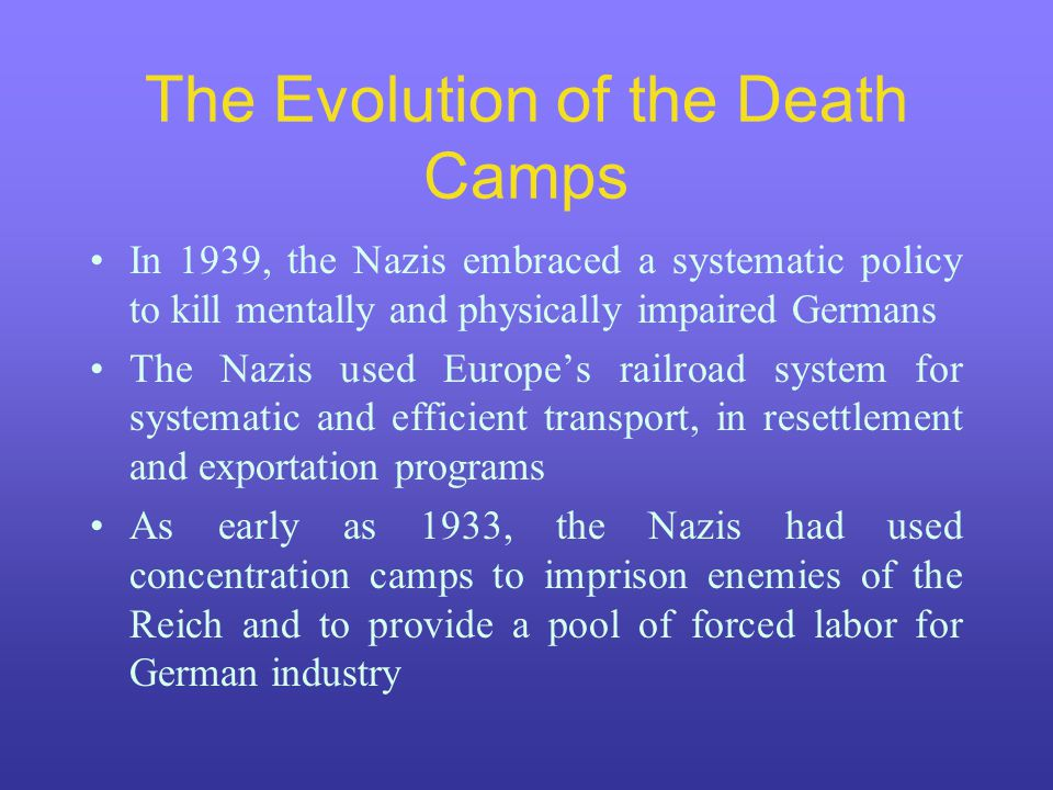 The Evolution of the Death Camps In 1939, the Nazis embraced a systematic policy to kill mentally and physically impaired Germans The Nazis used Europe's railroad system for systematic and efficient transport, in resettlement and exportation programs As early as 1933, the Nazis had used concentration camps to imprison enemies of the Reich and to provide a pool of forced labor for German industry
