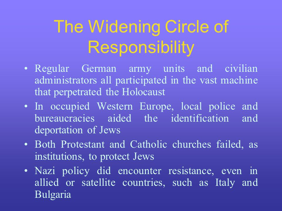 The Widening Circle of Responsibility Regular German army units and civilian administrators all participated in the vast machine that perpetrated the Holocaust In occupied Western Europe, local police and bureaucracies aided the identification and deportation of Jews Both Protestant and Catholic churches failed, as institutions, to protect Jews Nazi policy did encounter resistance, even in allied or satellite countries, such as Italy and Bulgaria