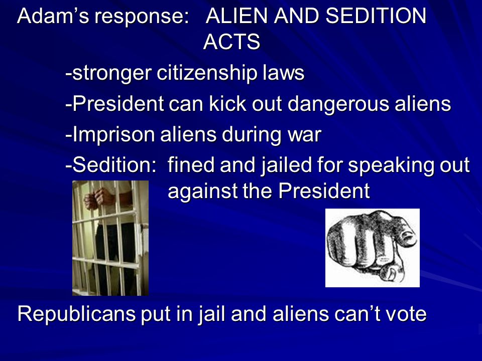 Adam's response: ALIEN AND SEDITION ACTS -stronger citizenship laws -President can kick out dangerous aliens -Imprison aliens during war -Sedition: fi