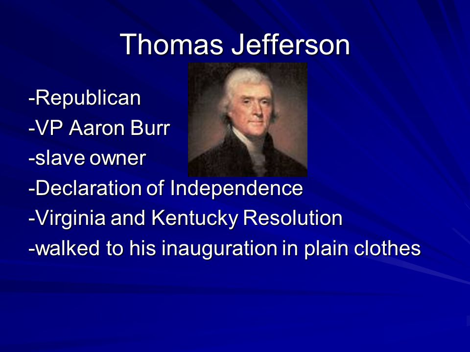 Thomas Jefferson -Republican -VP Aaron Burr -slave owner -Declaration of Independence -Virginia and Kentucky Resolution -walked to his inauguration in