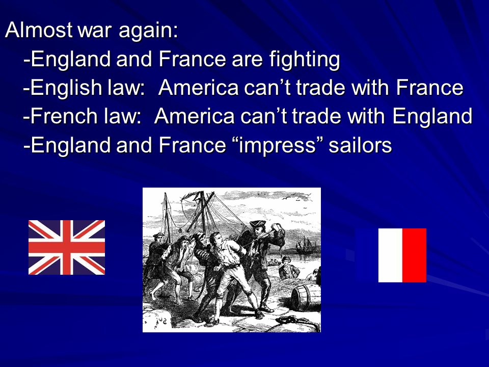 Almost war again: -England and France are fighting -English law: America can't trade with France -English law: America can't trade with France -French