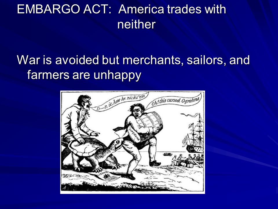 EMBARGO ACT: America trades with neither War is avoided but merchants, sailors, and farmers are unhappy