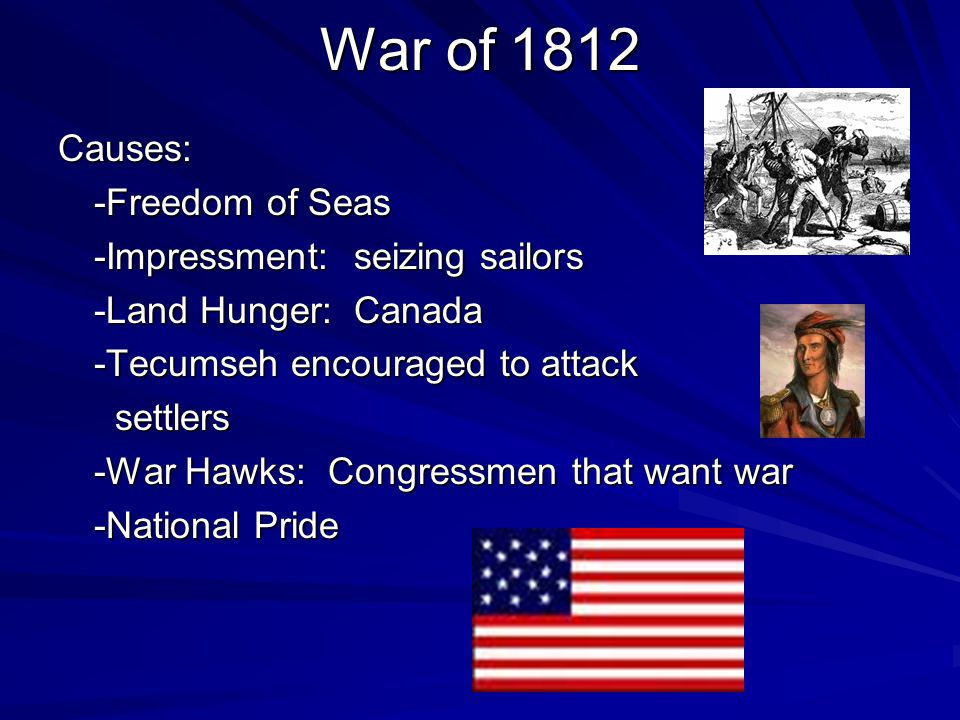 War of 1812 Causes: -Freedom of Seas -Impressment: seizing sailors -Land Hunger: Canada -Tecumseh encouraged to attack settlers settlers -War Hawks: C