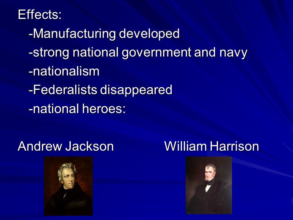 Effects: -Manufacturing developed -strong national government and navy -nationalism -Federalists disappeared -national heroes: Andrew JacksonWilliam H