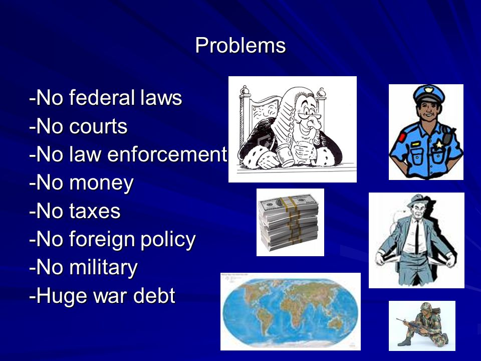 Problems -No federal laws -No courts -No law enforcement -No money -No taxes -No foreign policy -No military -Huge war debt