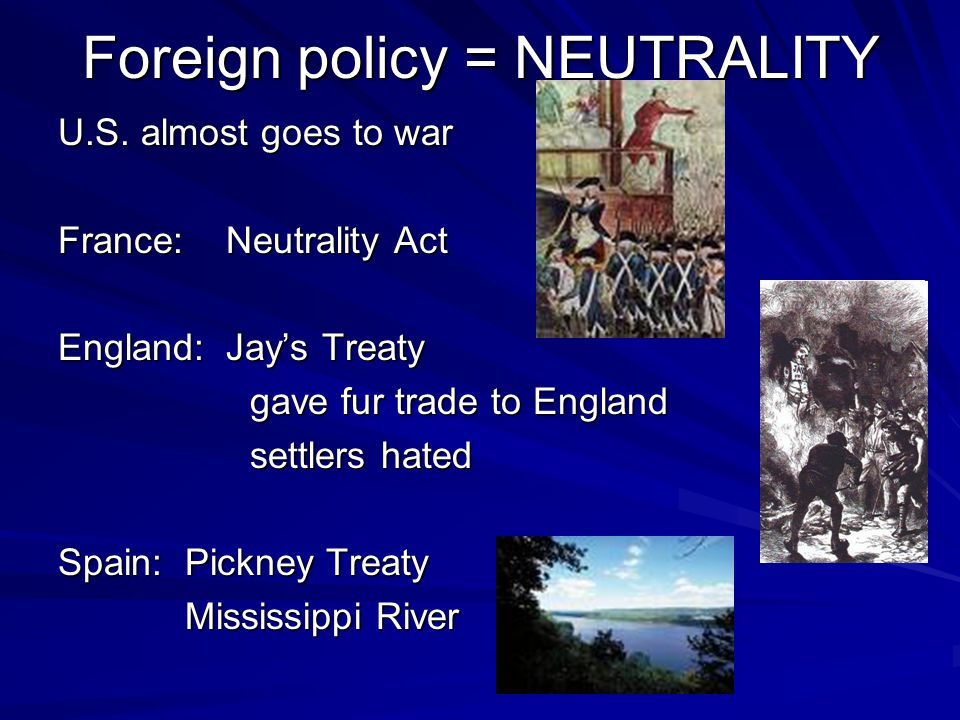 Foreign policy = NEUTRALITY U.S. almost goes to war France: Neutrality Act England: Jay's Treaty gave fur trade to England settlers hated Spain: Pickn
