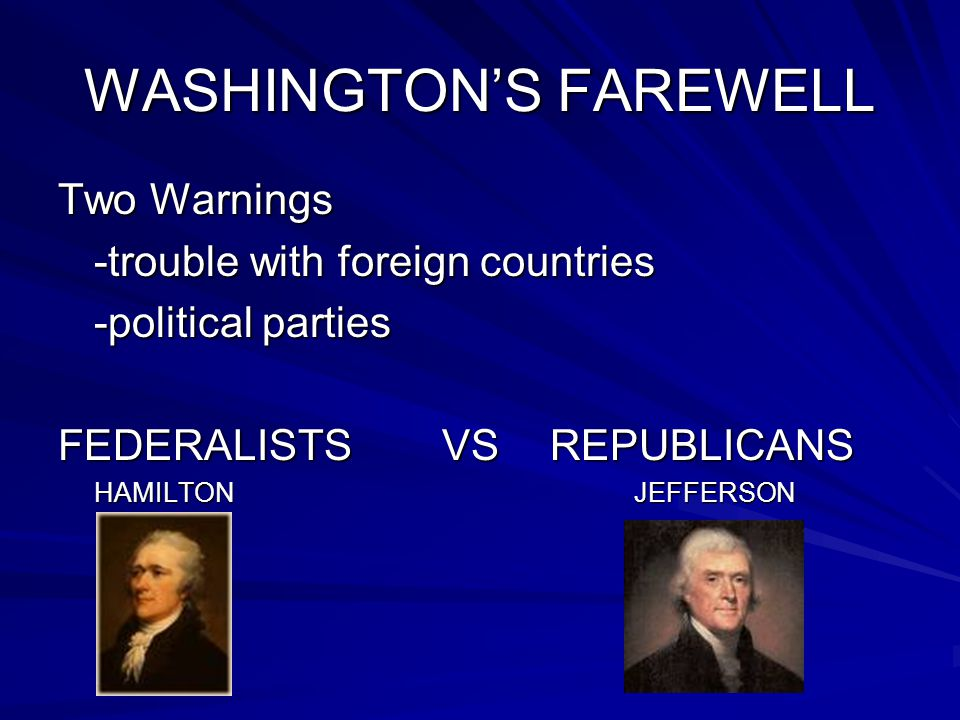 WASHINGTON'S FAREWELL Two Warnings -trouble with foreign countries -political parties FEDERALISTSVS REPUBLICANS HAMILTONJEFFERSON