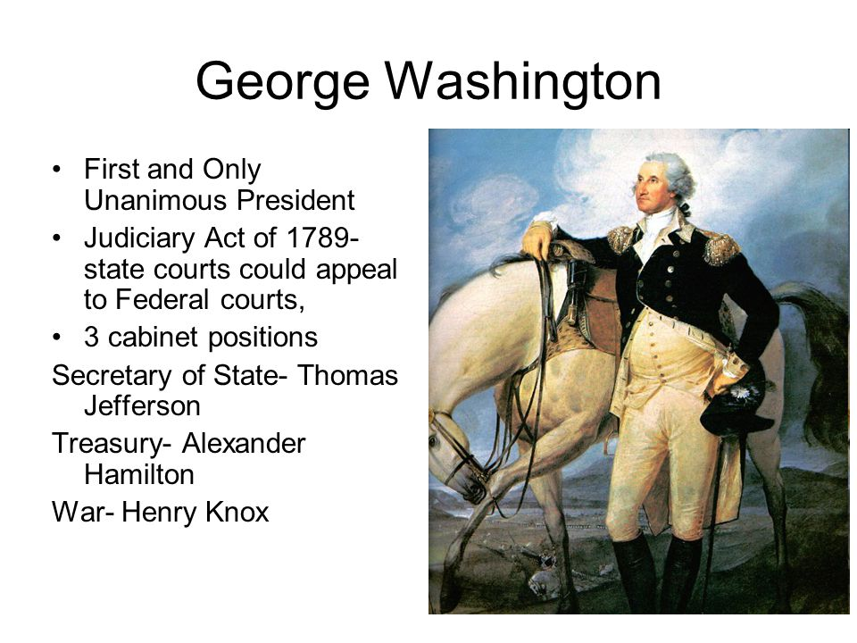 George Washington First and Only Unanimous President Judiciary Act of 1789- state courts could appeal to Federal courts, 3 cabinet positions Secretary of State- Thomas Jefferson Treasury- Alexander Hamilton War- Henry Knox