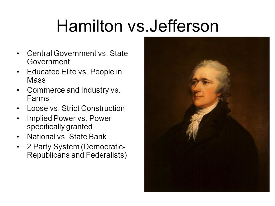 Hamilton vs.Jefferson Central Government vs. State Government Educated Elite vs. People in Mass Commerce and Industry vs. Farms Loose vs. Strict Const