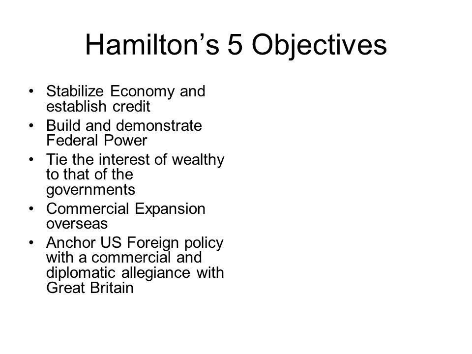 Hamilton's 5 Objectives Stabilize Economy and establish credit Build and demonstrate Federal Power Tie the interest of wealthy to that of the governments Commercial Expansion overseas Anchor US Foreign policy with a commercial and diplomatic allegiance with Great Britain