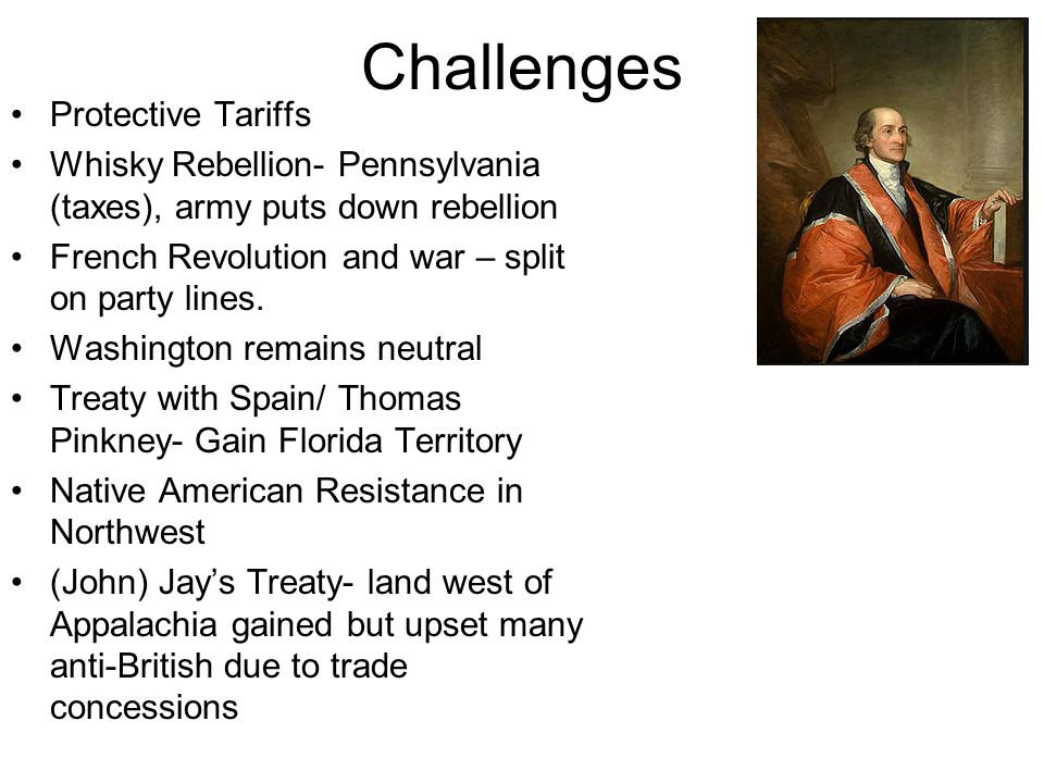 Challenges Protective Tariffs Whisky Rebellion- Pennsylvania (taxes), army puts down rebellion French Revolution and war – split on party lines. Washi