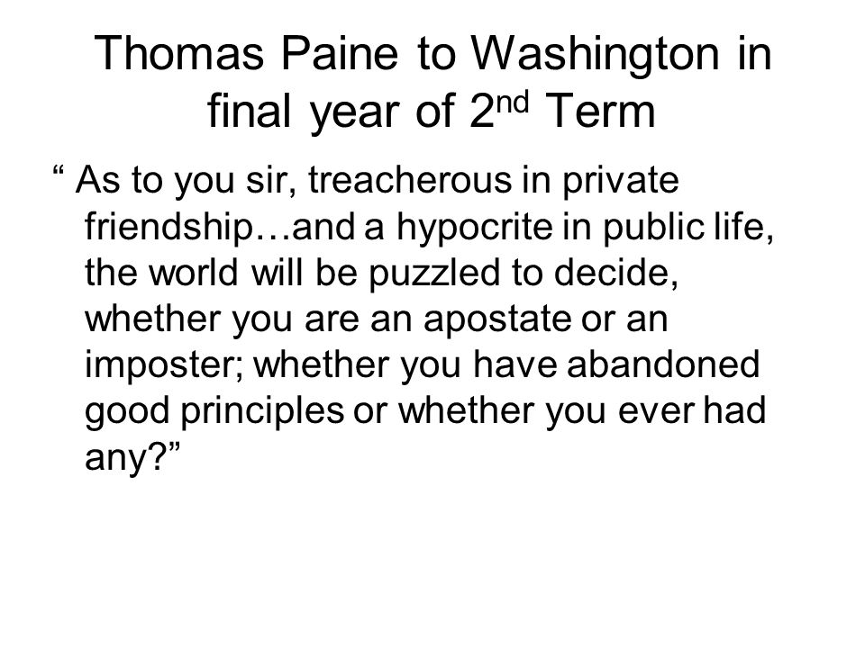 Thomas Paine to Washington in final year of 2 nd Term As to you sir, treacherous in private friendship…and a hypocrite in public life, the world will be puzzled to decide, whether you are an apostate or an imposter; whether you have abandoned good principles or whether you ever had any?