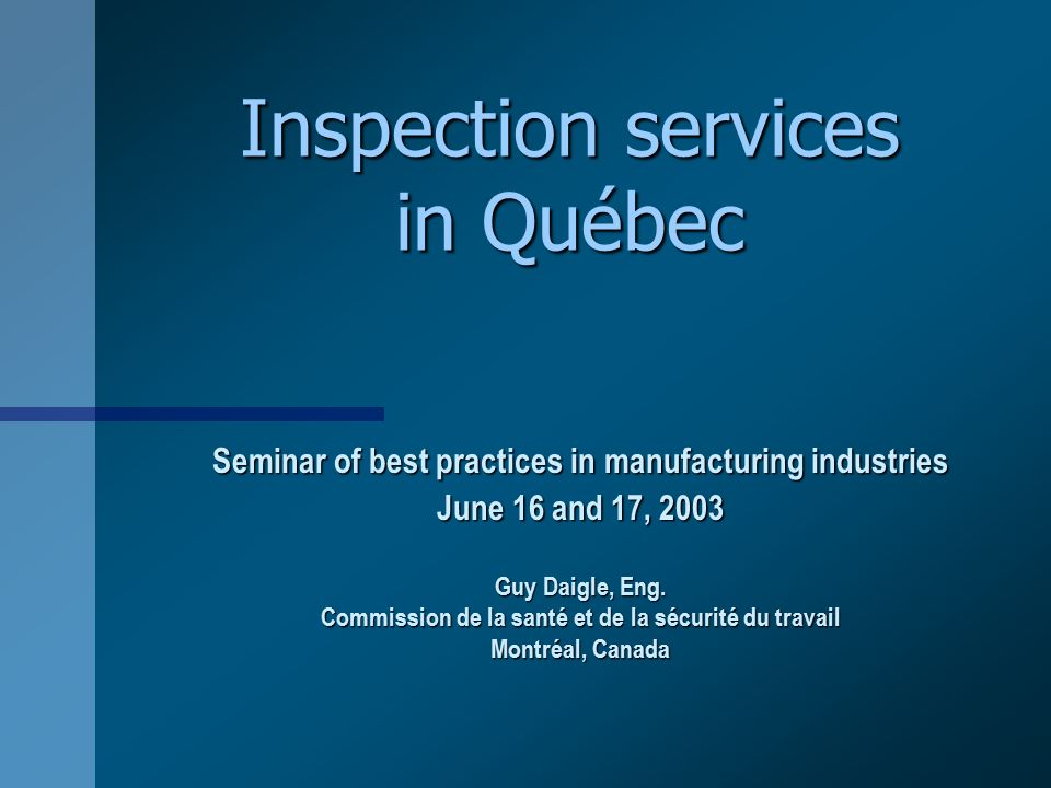 Inspection services in Québec Seminar of best practices in manufacturing industries June 16 and 17, 2003 Guy Daigle, Eng.