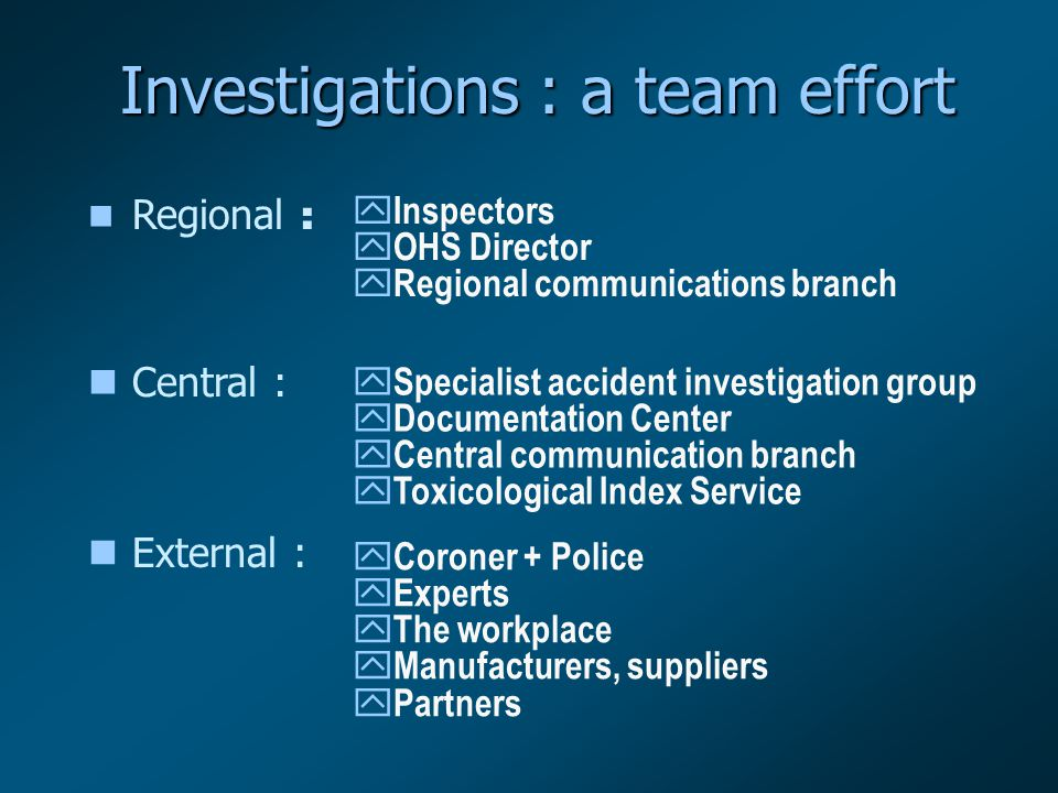 Investigations : a team effort Regional : y Inspectors y OHS Director y Regional communications branch nCentral : y Specialist accident investigation group y Documentation Center y Central communication branch y Toxicological Index Service nExternal : y Coroner + Police y Experts y The workplace y Manufacturers, suppliers y Partners