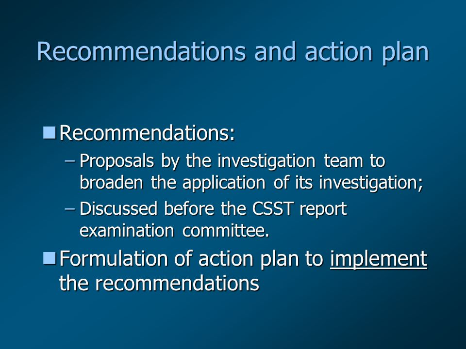 Recommendations and action plan nRecommendations: –Proposals by the investigation team to broaden the application of its investigation; –Discussed before the CSST report examination committee.