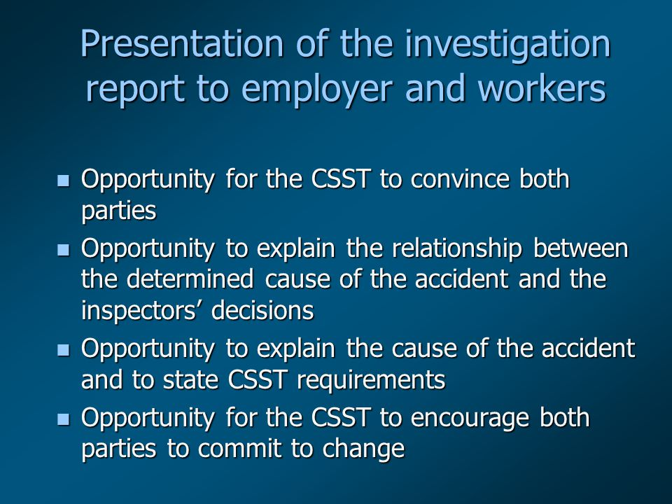 Presentation of the investigation report to employer and workers n Opportunity for the CSST to convince both parties n Opportunity to explain the relationship between the determined cause of the accident and the inspectors' decisions n Opportunity to explain the cause of the accident and to state CSST requirements n Opportunity for the CSST to encourage both parties to commit to change