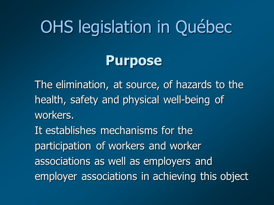 OHS legislation in Québec Purpose The elimination, at source, of hazards to the health, safety and physical well-being of workers.