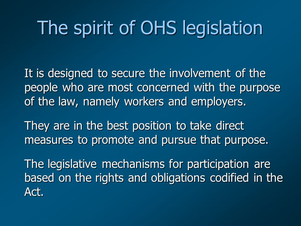 The spirit of OHS legislation It is designed to secure the involvement of the people who are most concerned with the purpose of the law, namely workers and employers.