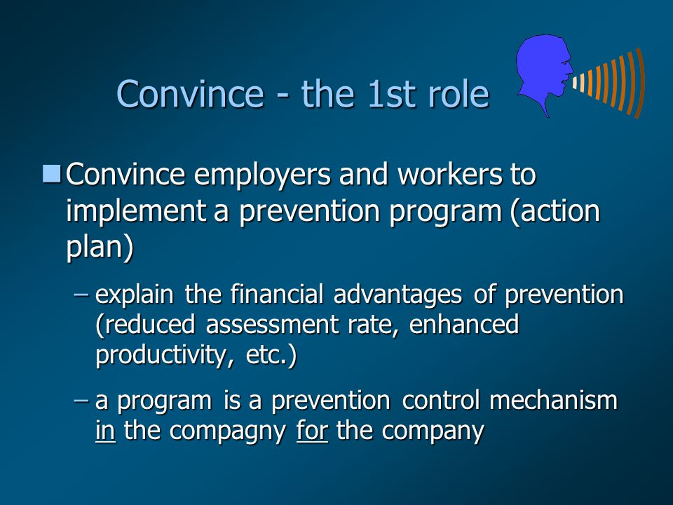 nConvince employers and workers to implement a prevention program (action plan) –explain the financial advantages of prevention (reduced assessment rate, enhanced productivity, etc.) –a program is a prevention control mechanism in the compagny for the company Convince - the 1st role