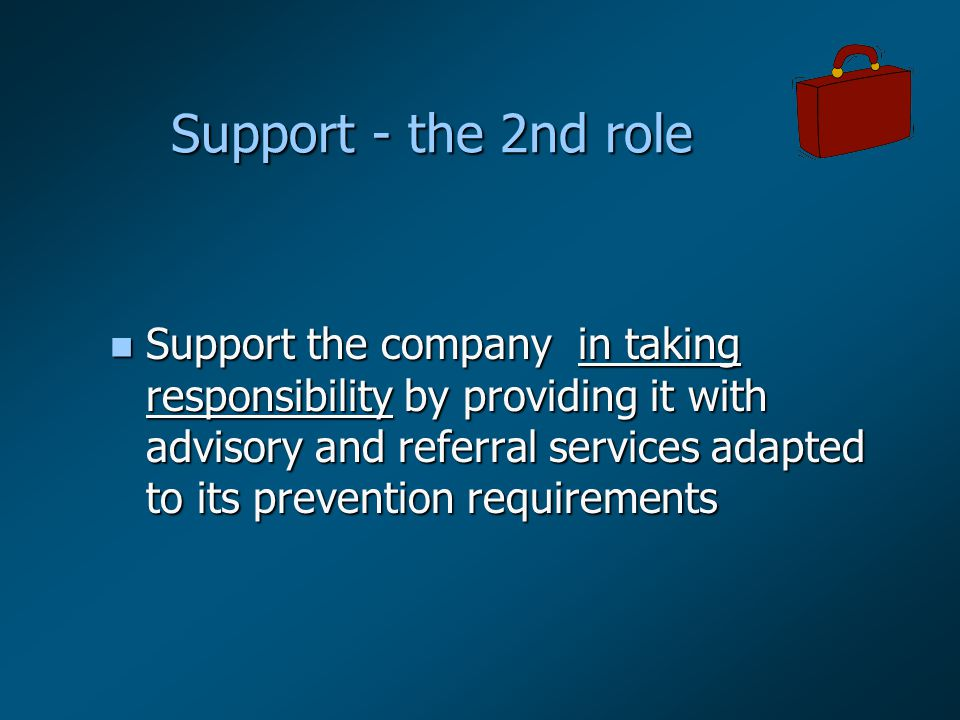 Support - the 2nd role n Support the company in taking responsibility by providing it with advisory and referral services adapted to its prevention requirements