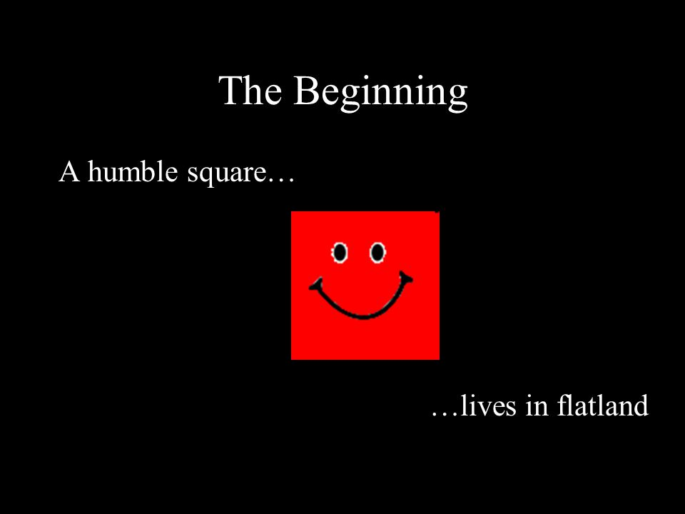 The Beginning A humble square… …lives in flatland