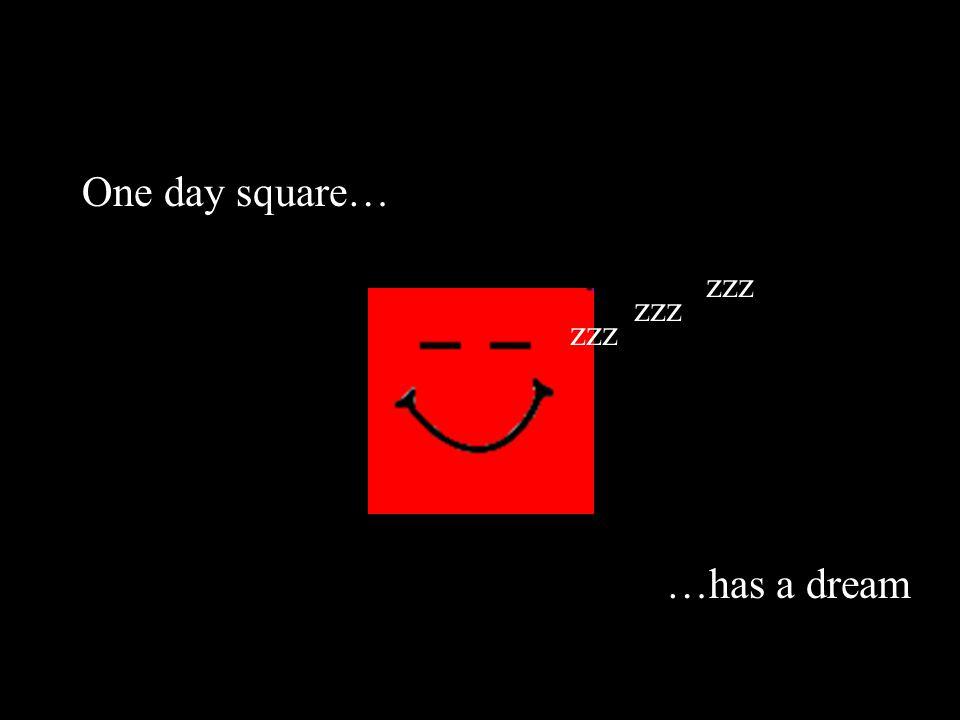 One day square… …has a dream zzz