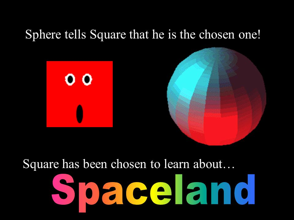 Sphere tells Square that he is the chosen one! Square has been chosen to learn about…