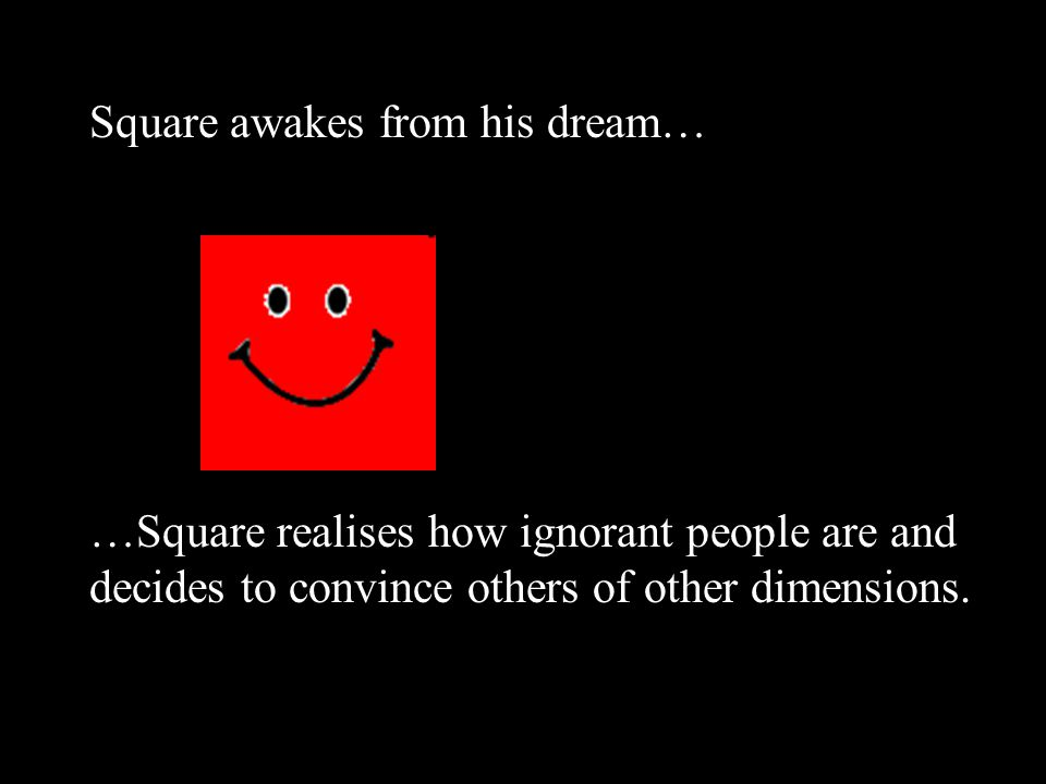 Square awakes from his dream… …Square realises how ignorant people are and decides to convince others of other dimensions.